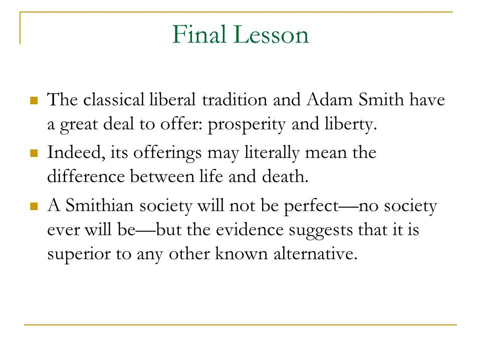 Final Lesson The classical liberal tradition and Adam Smith have a great deal to offer: prosperity and liberty.