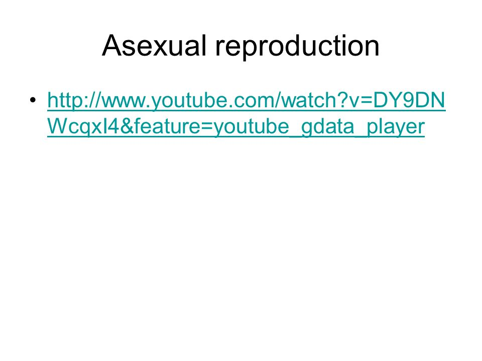 Asexual reproduction http://www.youtube.com/watch v=DY9DNWcqxI4&feature=youtube_gdata_player