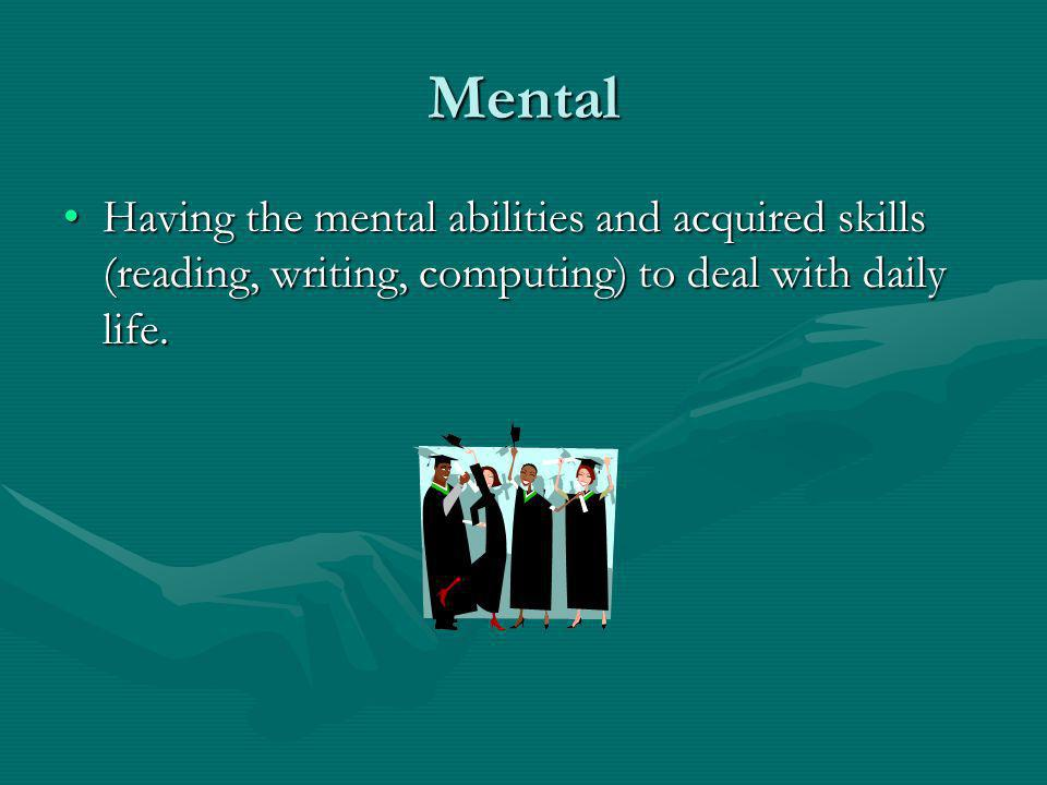 Mental Having the mental abilities and acquired skills (reading, writing, computing) to deal with daily life.