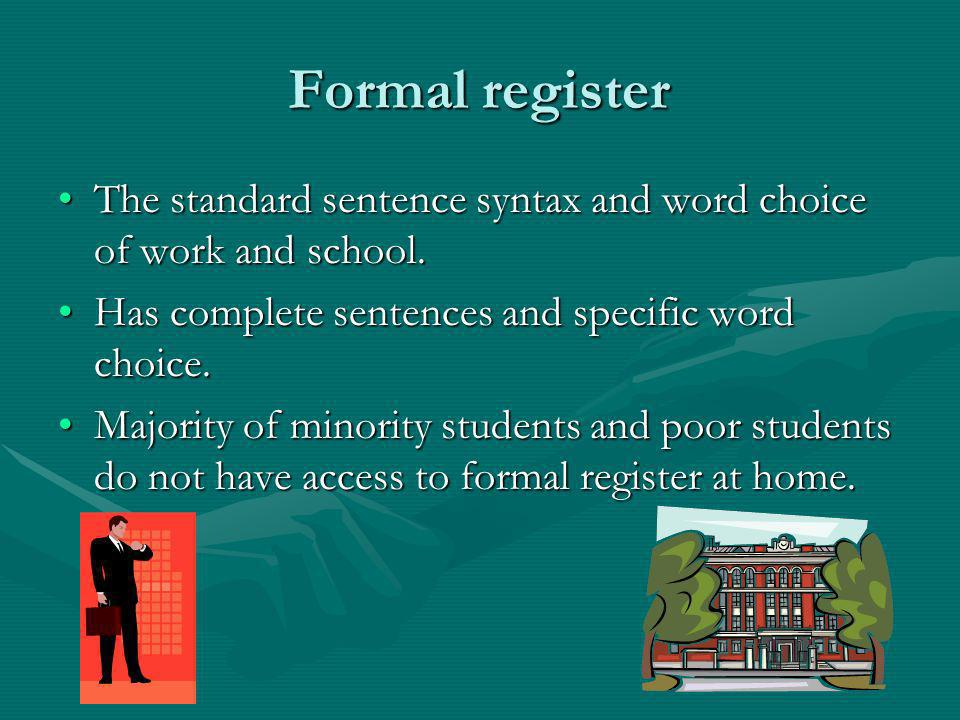 Formal register The standard sentence syntax and word choice of work and school. Has complete sentences and specific word choice.
