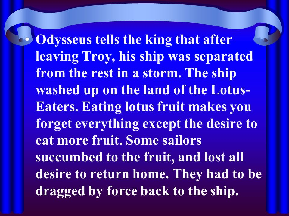 Odysseus tells the king that after leaving Troy, his ship was separated from the rest in a storm.