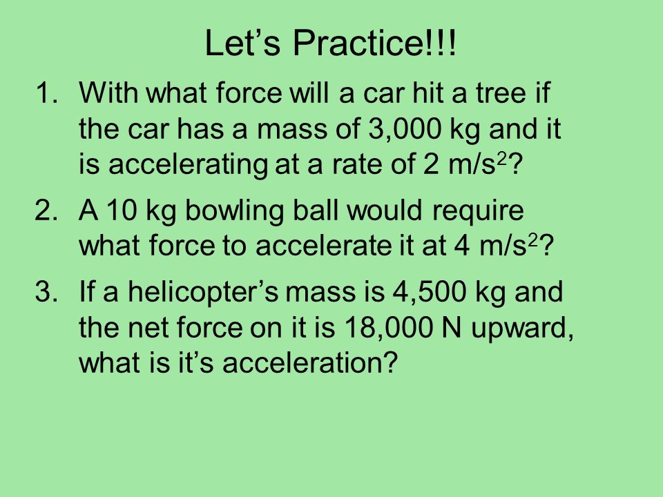 Let's Practice!!! With what force will a car hit a tree if the car has a mass of 3,000 kg and it is accelerating at a rate of 2 m/s2