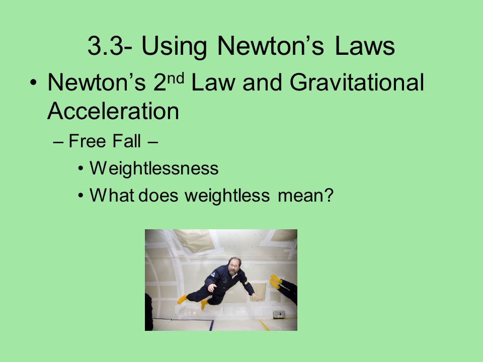 3.3- Using Newton's Laws Newton's 2nd Law and Gravitational Acceleration. Free Fall – Weightlessness.