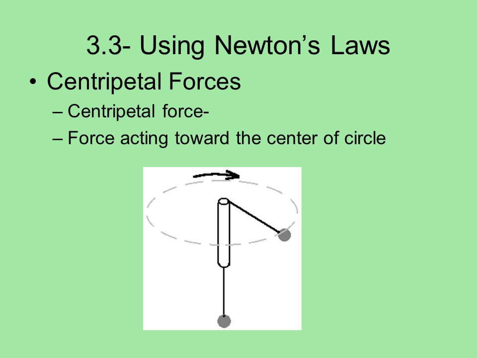 3.3- Using Newton's Laws Centripetal Forces Centripetal force-