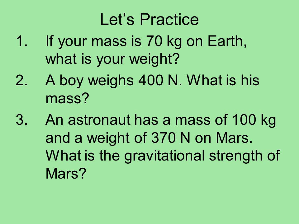 Let's Practice If your mass is 70 kg on Earth, what is your weight