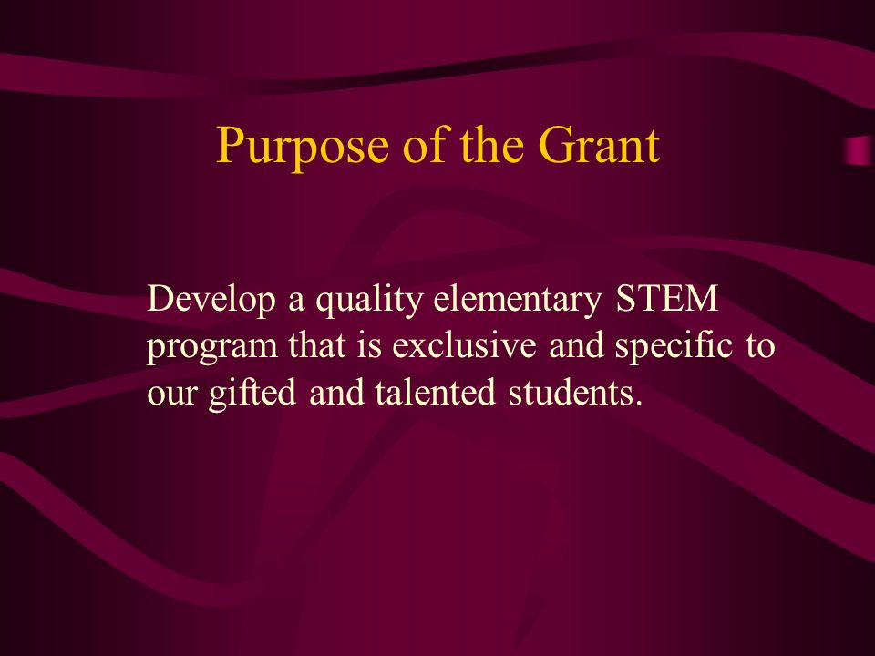 Purpose of the Grant Develop a quality elementary STEM program that is exclusive and specific to our gifted and talented students.
