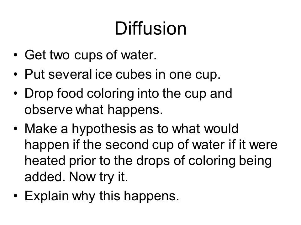 Diffusion Get two cups of water. Put several ice cubes in one cup.
