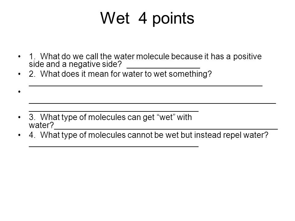 Wet 4 points 1. What do we call the water molecule because it has a positive side and a negative side ________________.