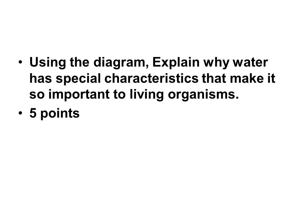 Using the diagram, Explain why water has special characteristics that make it so important to living organisms.
