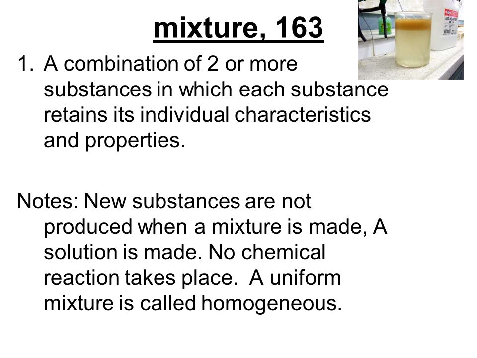 mixture, 163 A combination of 2 or more substances in which each substance retains its individual characteristics and properties.