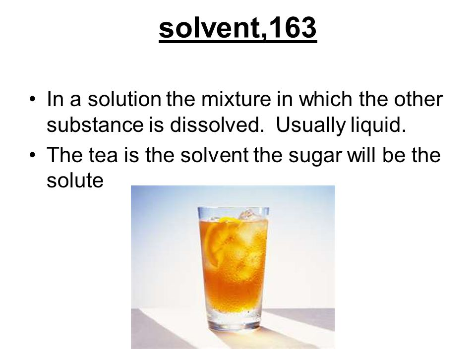 solvent,163 In a solution the mixture in which the other substance is dissolved. Usually liquid.