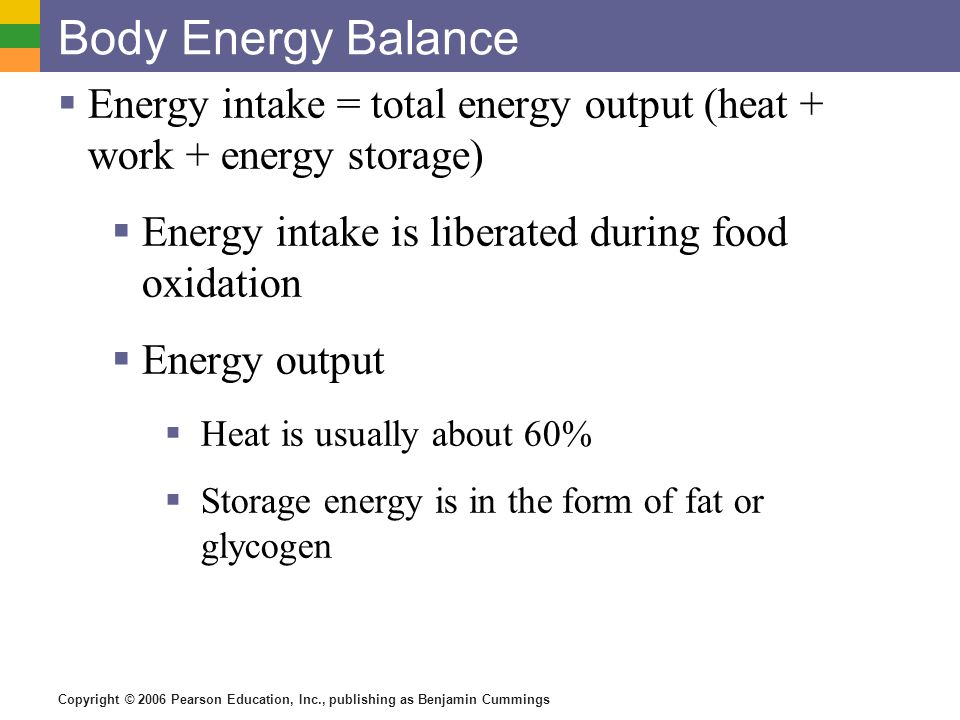 Body Energy Balance Energy intake = total energy output (heat + work + energy storage) Energy intake is liberated during food oxidation.
