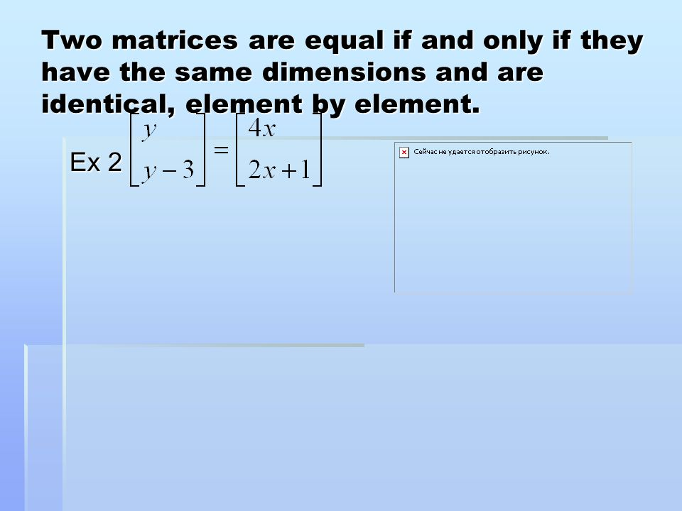 Two matrices are equal if and only if they have the same dimensions and are identical, element by element.