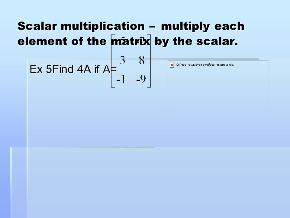 Scalar multiplication – multiply each element of the matrix by the scalar.