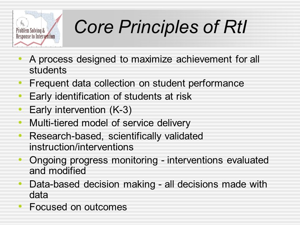 Core Principles of RtI A process designed to maximize achievement for all students. Frequent data collection on student performance.