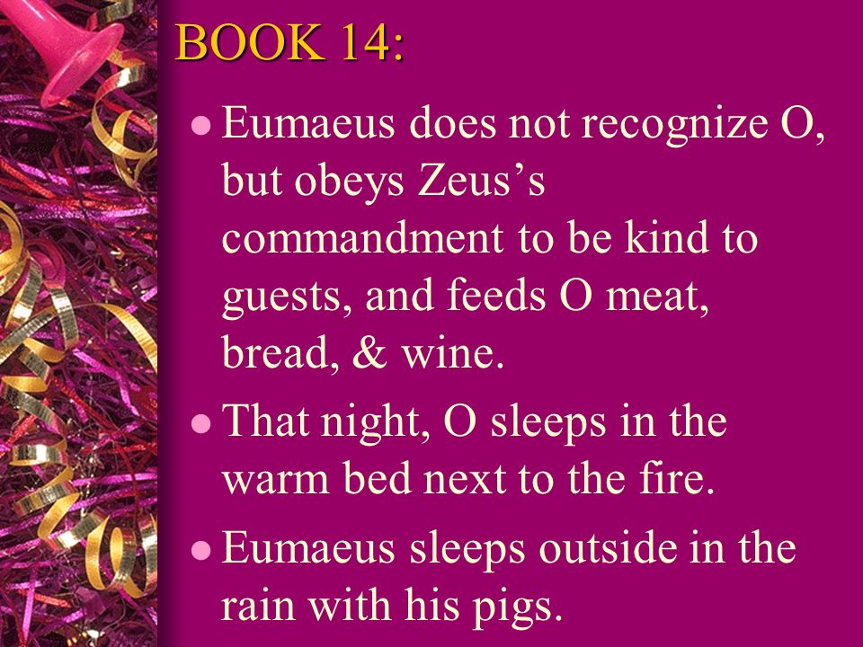 BOOK 14: Eumaeus does not recognize O, but obeys Zeus's commandment to be kind to guests, and feeds O meat, bread, & wine.