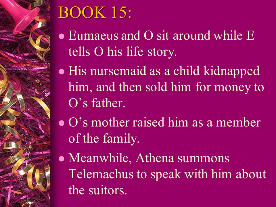 BOOK 15: Eumaeus and O sit around while E tells O his life story.