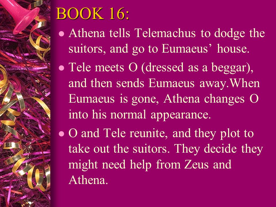 BOOK 16: Athena tells Telemachus to dodge the suitors, and go to Eumaeus' house.