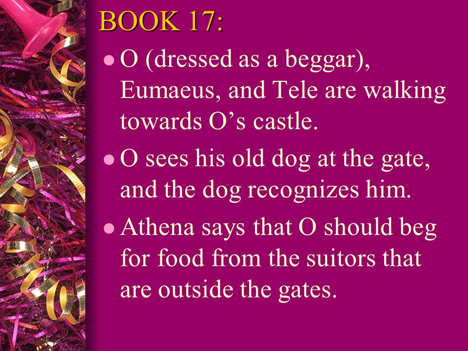 BOOK 17: O (dressed as a beggar), Eumaeus, and Tele are walking towards O's castle. O sees his old dog at the gate, and the dog recognizes him.
