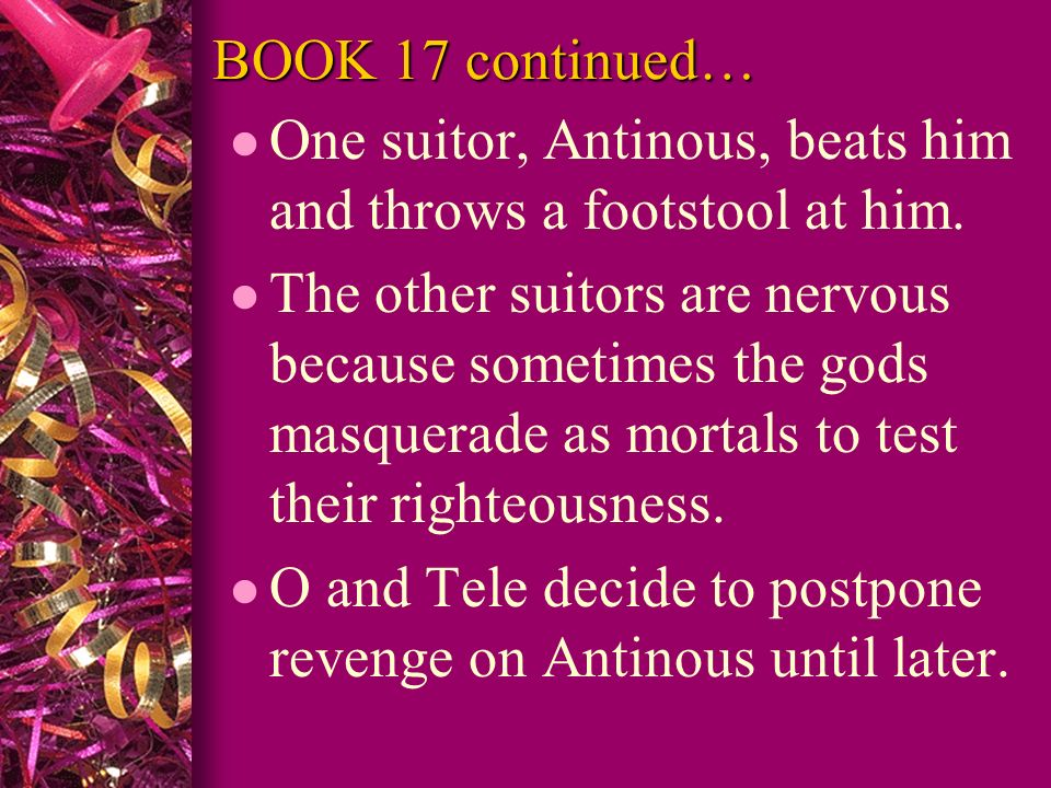 BOOK 17 continued… One suitor, Antinous, beats him and throws a footstool at him.