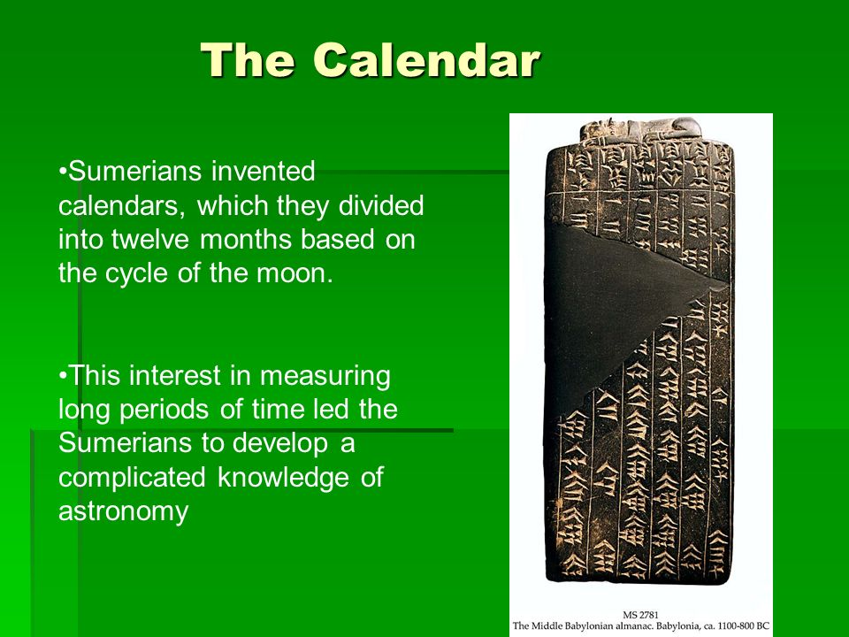 The Calendar Sumerians invented calendars, which they divided into twelve months based on the cycle of the moon.