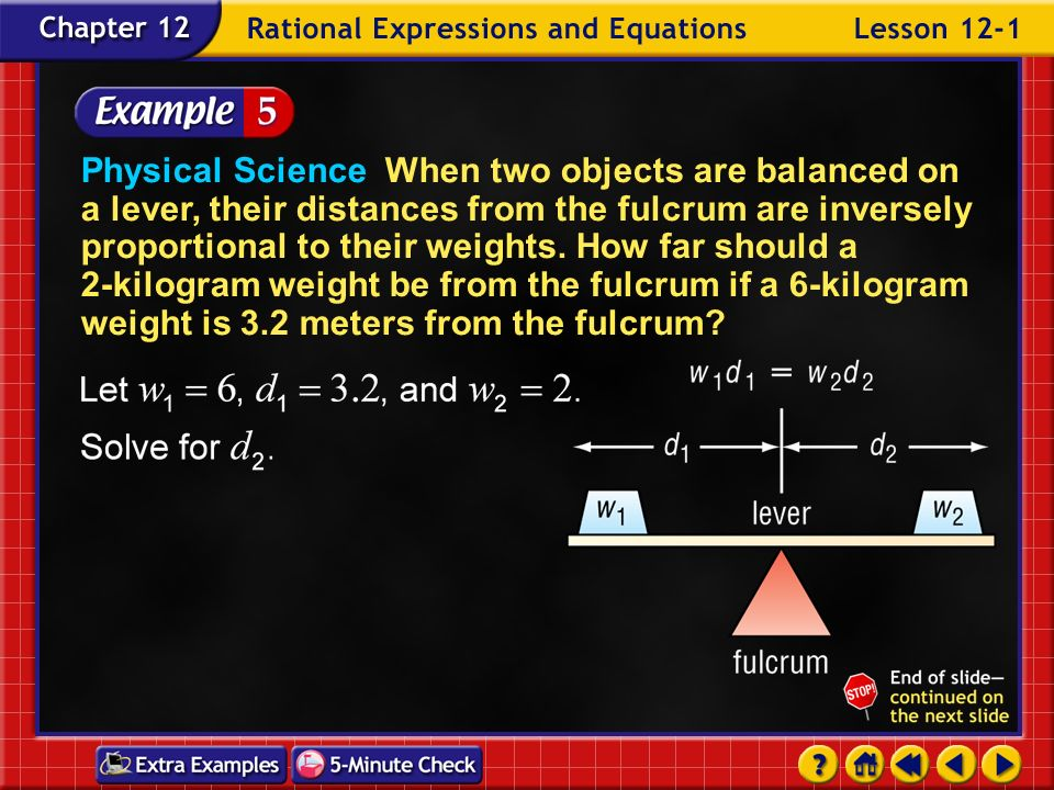 Physical Science When two objects are balanced on a lever, their distances from the fulcrum are inversely proportional to their weights. How far should a 2-kilogram weight be from the fulcrum if a 6-kilogram weight is 3.2 meters from the fulcrum