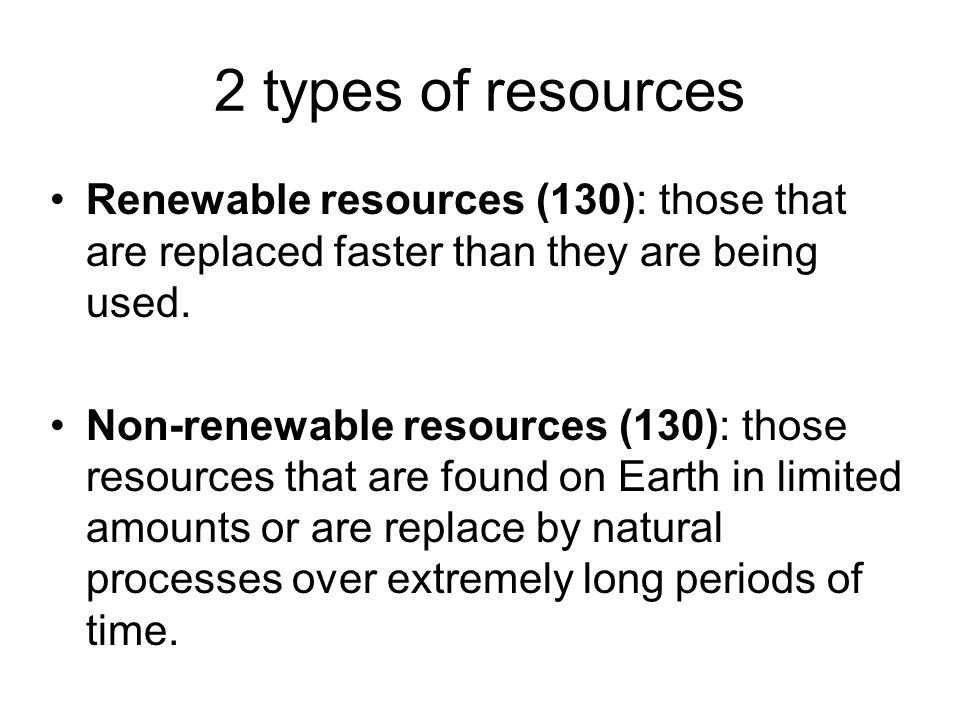 2 types of resources Renewable resources (130): those that are replaced faster than they are being used.