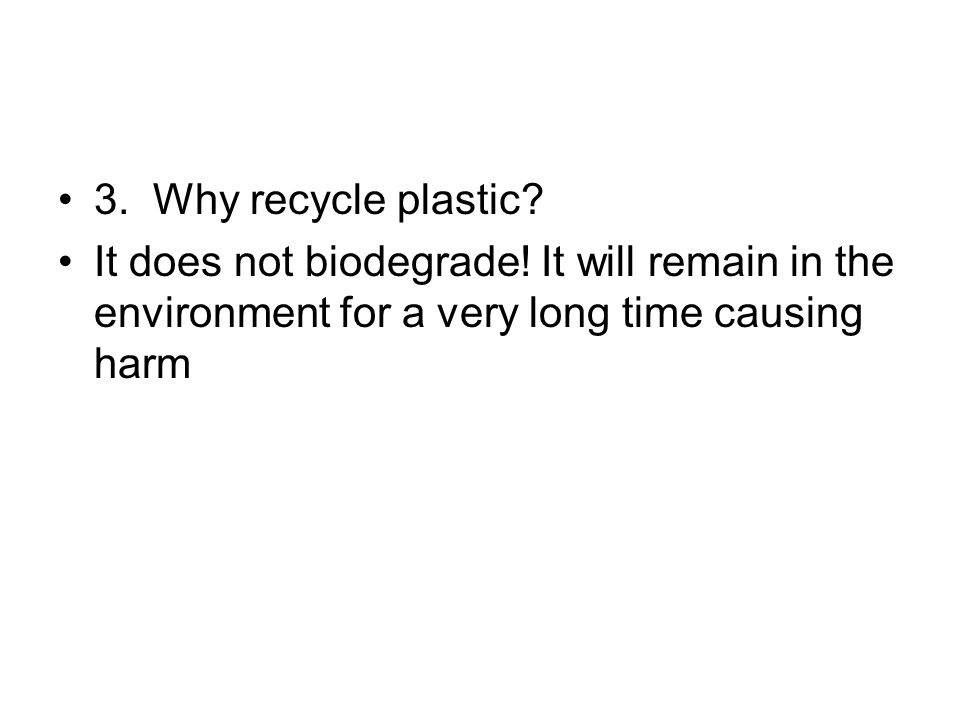 3. Why recycle plastic. It does not biodegrade.