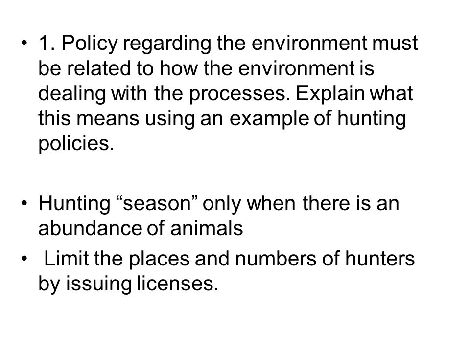 1. Policy regarding the environment must be related to how the environment is dealing with the processes. Explain what this means using an example of hunting policies.