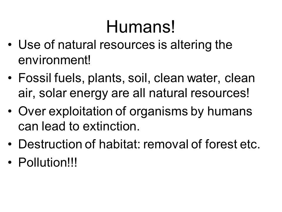 Humans! Use of natural resources is altering the environment!