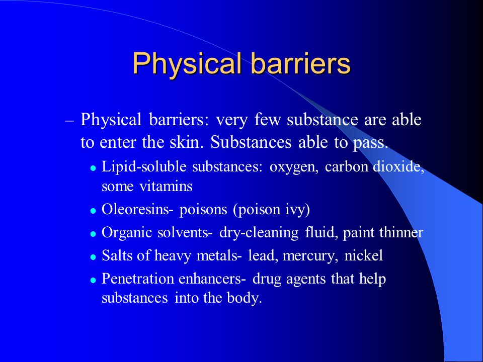 Physical barriers Physical barriers: very few substance are able to enter the skin. Substances able to pass.