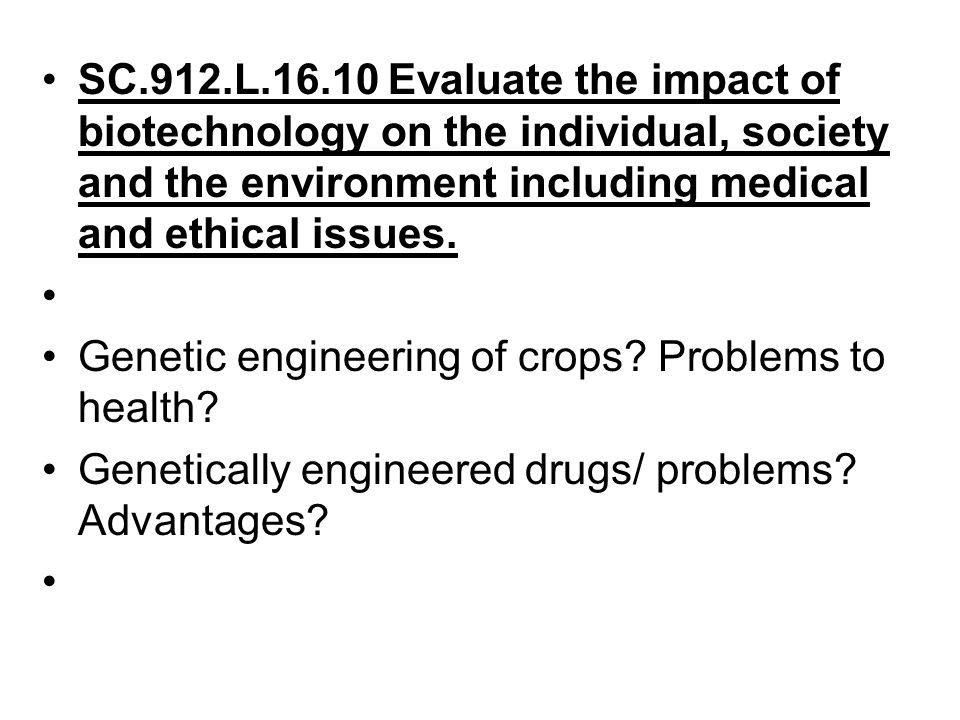 SC.912.L.16.10 Evaluate the impact of biotechnology on the individual, society and the environment including medical and ethical issues.