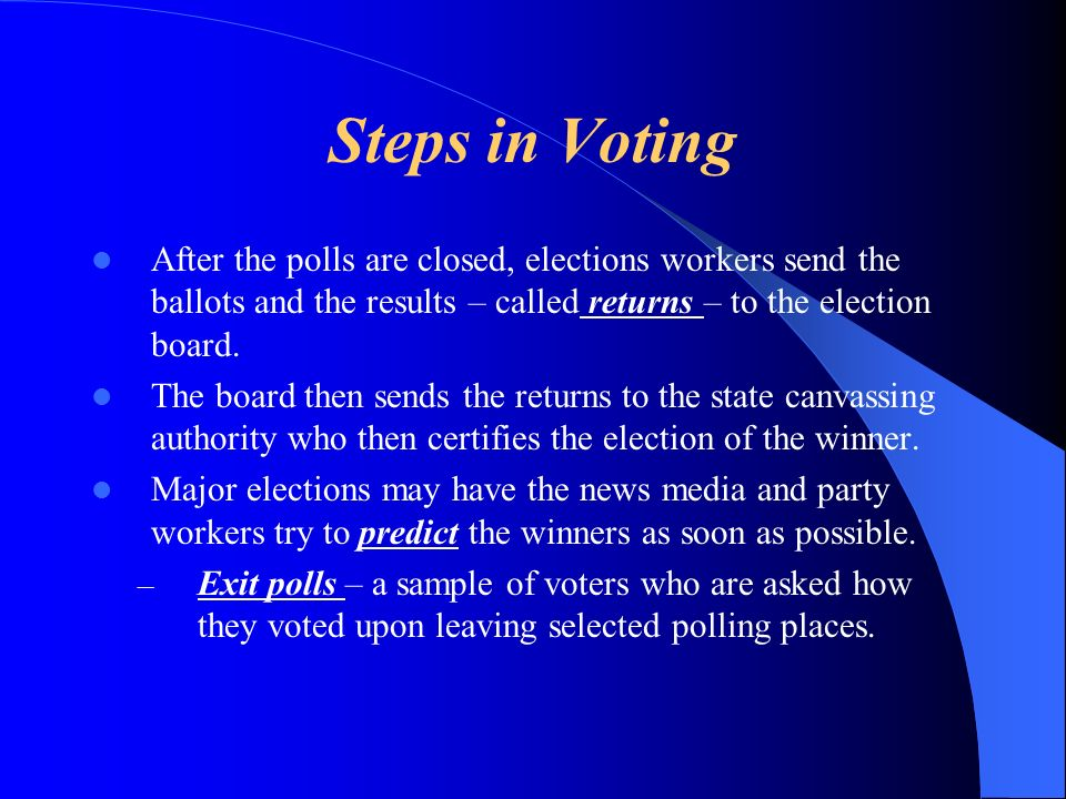 Steps in Voting After the polls are closed, elections workers send the ballots and the results – called returns – to the election board.