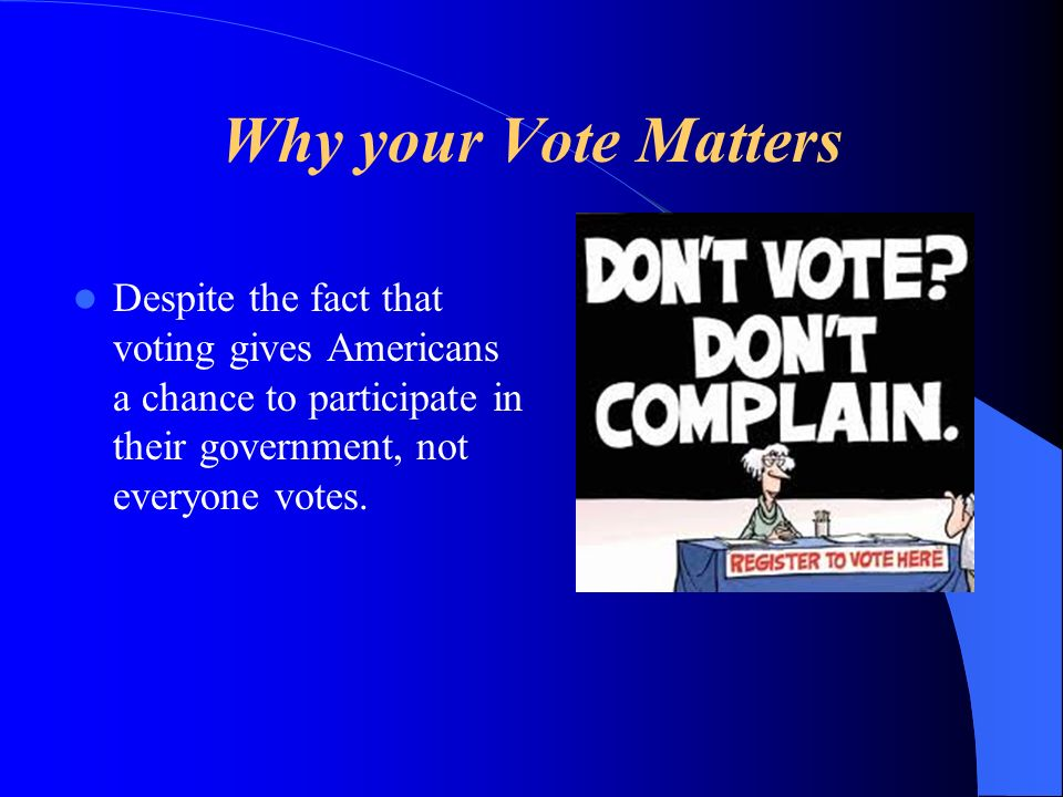 Why your Vote Matters Despite the fact that voting gives Americans a chance to participate in their government, not everyone votes.