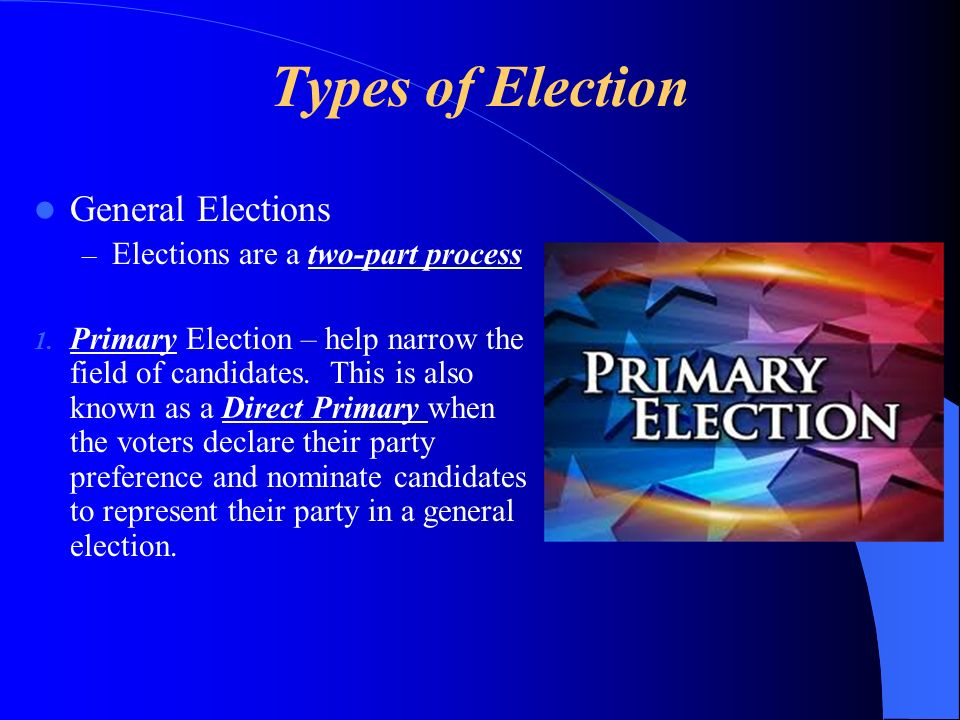 Types of Election General Elections Elections are a two-part process