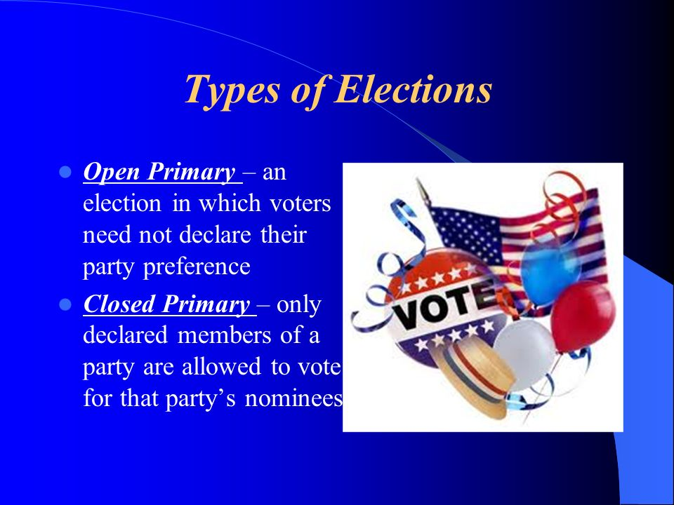 Types of Elections Open Primary – an election in which voters need not declare their party preference.