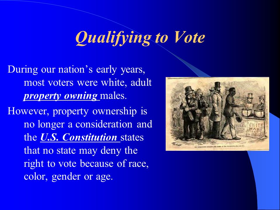 Qualifying to Vote During our nation's early years, most voters were white, adult property owning males.