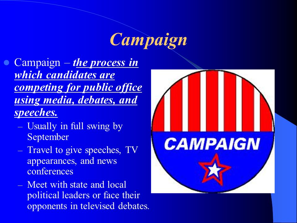 Campaign Campaign – the process in which candidates are competing for public office using media, debates, and speeches.