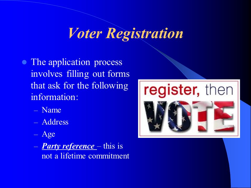 Voter Registration The application process involves filling out forms that ask for the following information: