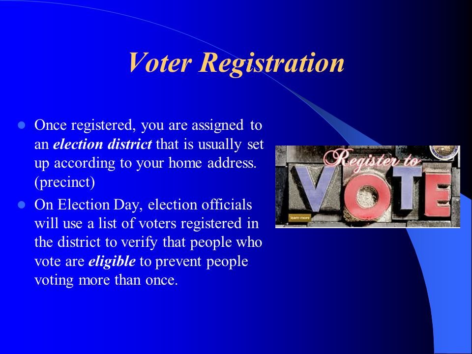 Voter Registration Once registered, you are assigned to an election district that is usually set up according to your home address. (precinct)