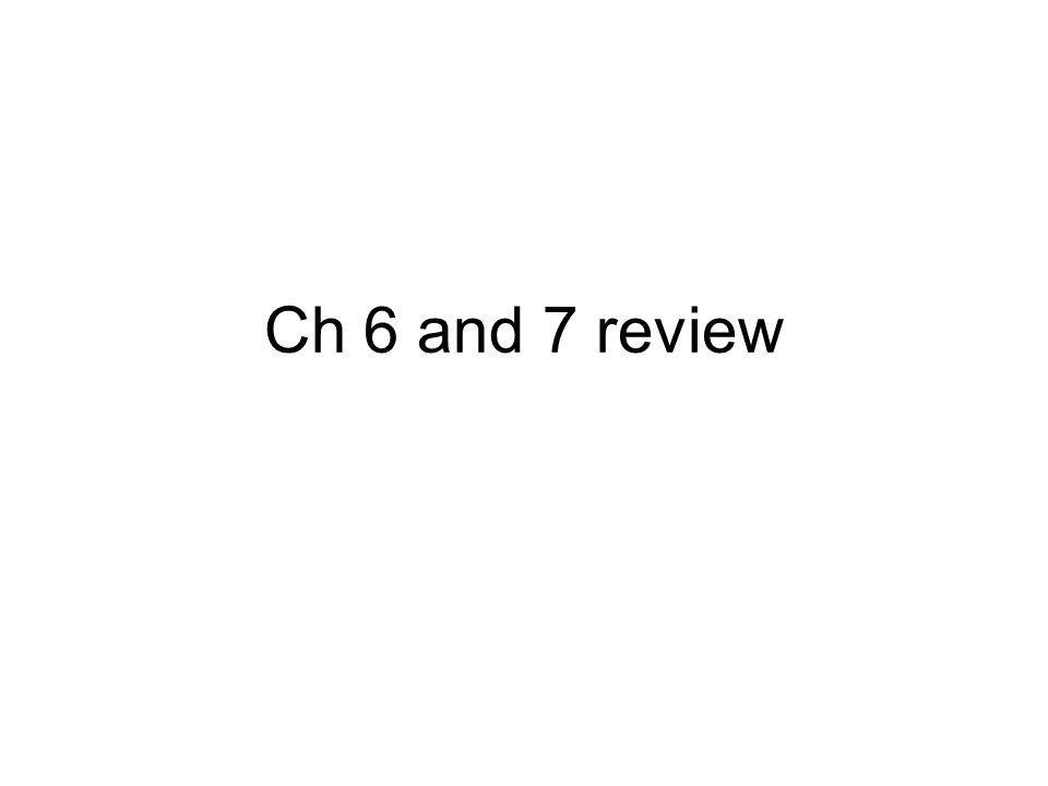 Ch 6 and 7 review