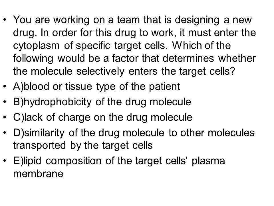 You are working on a team that is designing a new drug