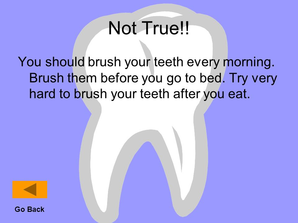 Not True!! You should brush your teeth every morning. Brush them before you go to bed. Try very hard to brush your teeth after you eat.