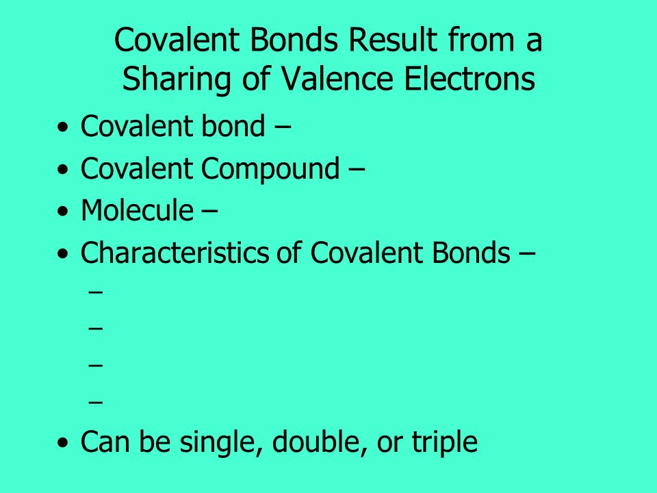 Covalent Bonds Result from a Sharing of Valence Electrons