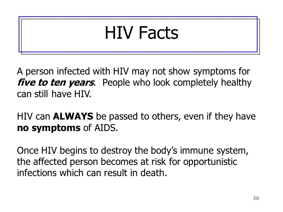 HIV Facts A person infected with HIV may not show symptoms for five to ten years. People who look completely healthy can still have HIV.
