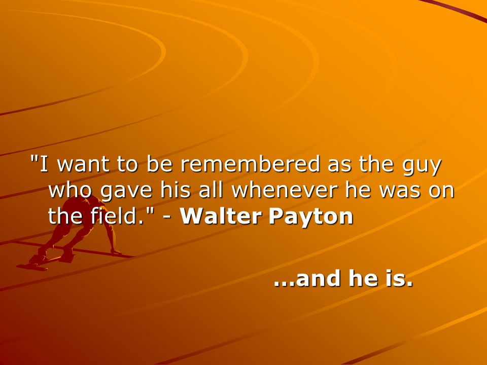 I want to be remembered as the guy who gave his all whenever he was on the field. - Walter Payton.