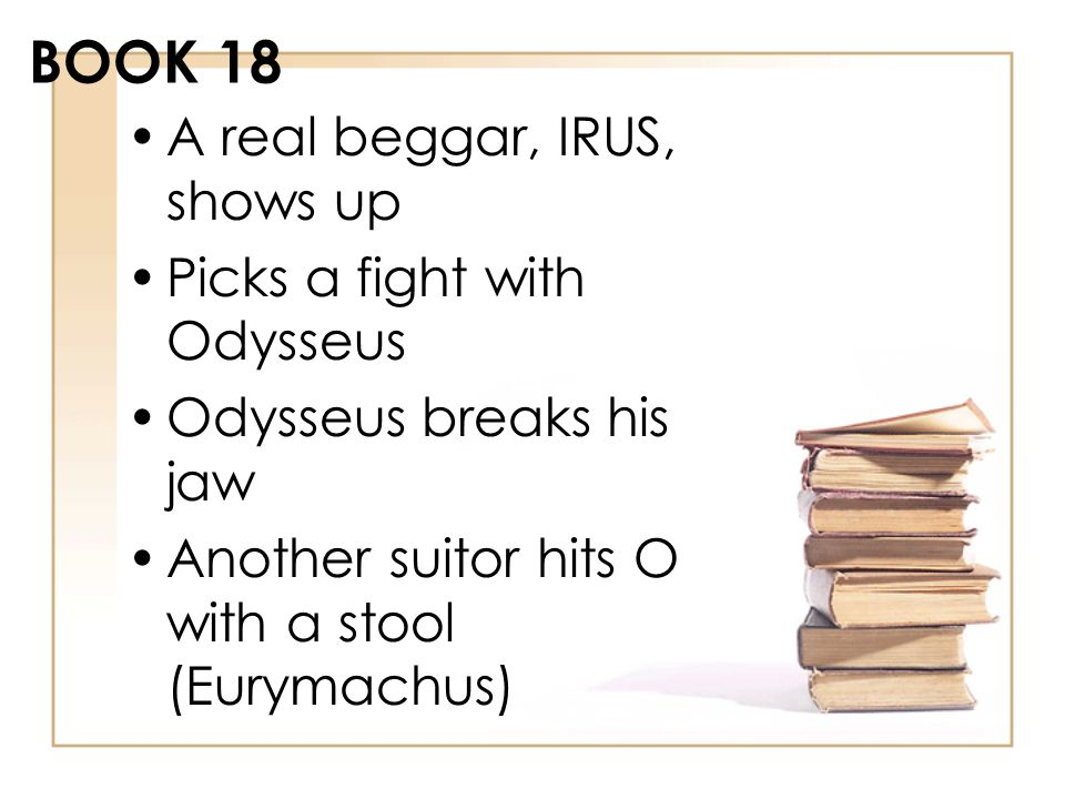 BOOK 18 A real beggar, IRUS, shows up Picks a fight with Odysseus