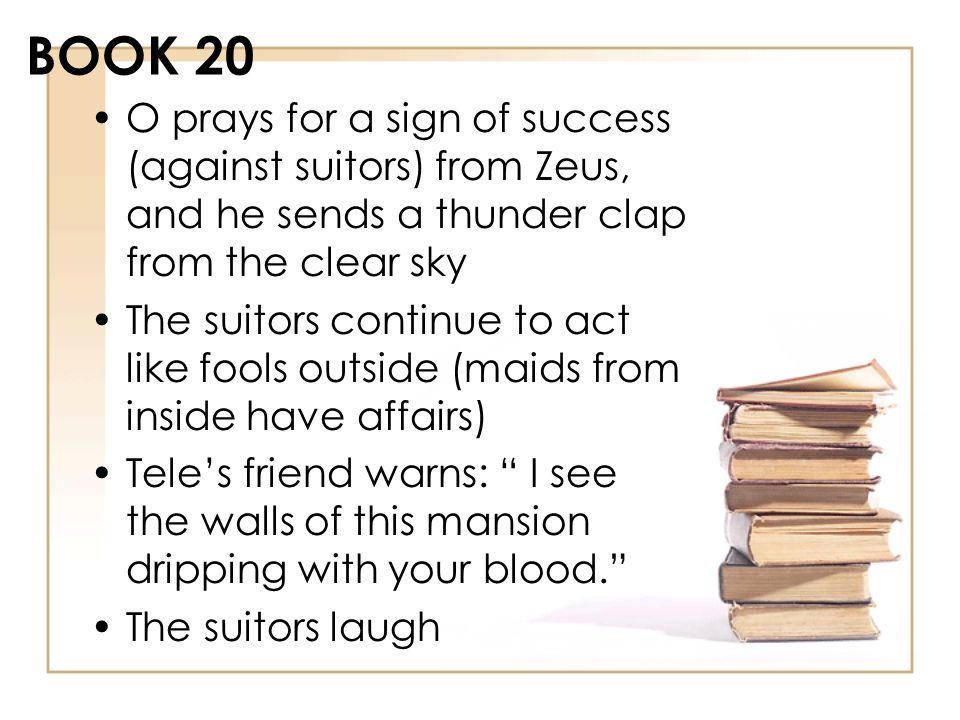 BOOK 20 O prays for a sign of success (against suitors) from Zeus, and he sends a thunder clap from the clear sky.