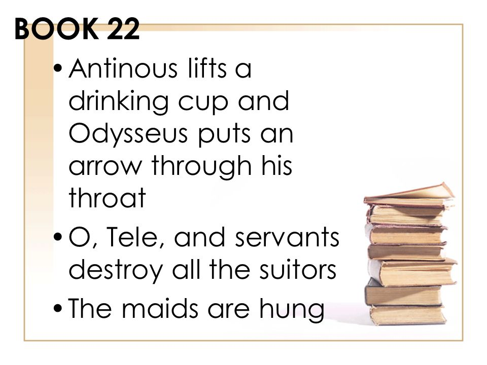 BOOK 22 Antinous lifts a drinking cup and Odysseus puts an arrow through his throat. O, Tele, and servants destroy all the suitors.