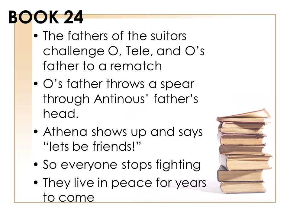 BOOK 24 The fathers of the suitors challenge O, Tele, and O's father to a rematch. O's father throws a spear through Antinous' father's head.